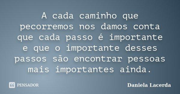 A cada caminho que pecorremos nos damos conta que cada passo é importante e que o importante desses passos são encontrar pessoas mais importantes ainda.... Frase de Daniela Lacerda.