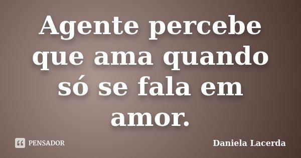 Agente percebe que ama quando só se fala em amor.... Frase de Daniela Lacerda.