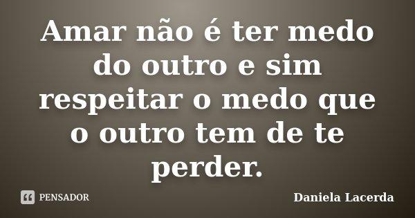 Amar não é ter medo do outro e sim respeitar o medo que o outro tem de te perder.... Frase de Daniela Lacerda.