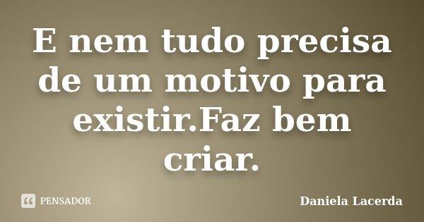 E nem tudo precisa de um motivo para existir.Faz bem criar.... Frase de Daniela Lacerda.