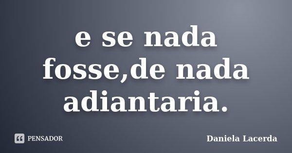 e se nada fosse,de nada adiantaria.... Frase de Daniela Lacerda.