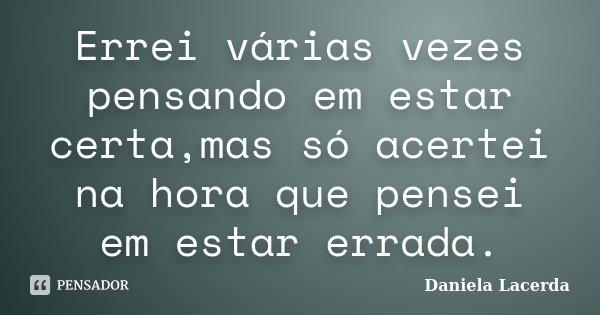 Errei várias vezes pensando em estar certa,mas só acertei na hora que pensei em estar errada.... Frase de Daniela Lacerda.