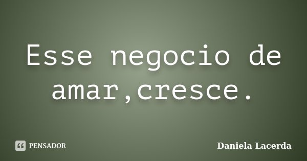 Esse negocio de amar,cresce.... Frase de Daniela Lacerda.