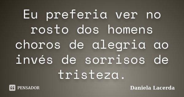 Eu preferia ver no rosto dos homens choros de alegria ao invés de sorrisos de tristeza.... Frase de Daniela Lacerda.