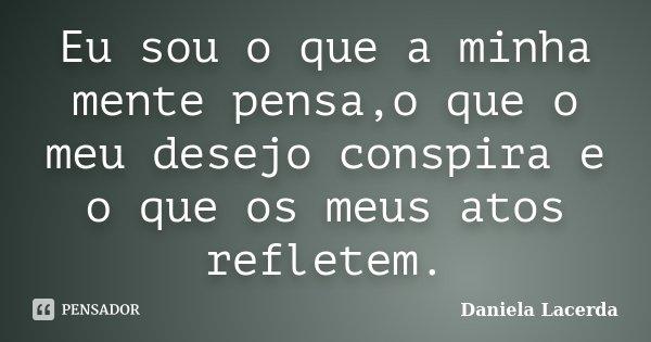 Eu sou o que a minha mente pensa,o que o meu desejo conspira e o que os meus atos refletem.... Frase de Daniela Lacerda.