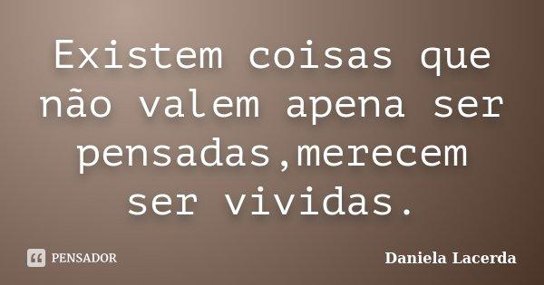 Existem coisas que não valem apena ser pensadas,merecem ser vividas.... Frase de Daniela Lacerda.