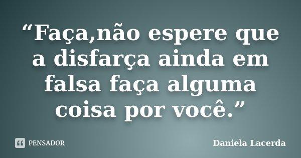 """""""Faça,não espere que a disfarça ainda em falsa faça alguma coisa por você.""""... Frase de Daniela Lacerda."""