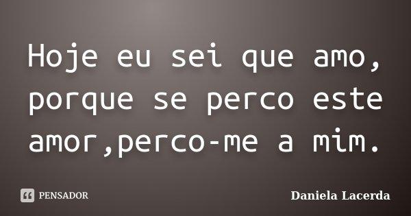 Hoje eu sei que amo, porque se perco este amor,perco-me a mim.... Frase de Daniela Lacerda.