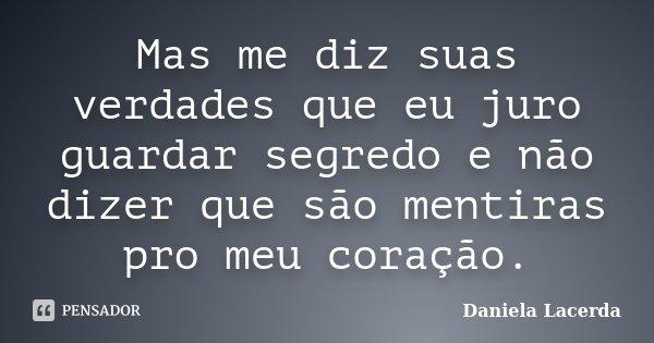 Mas me diz suas verdades que eu juro guardar segredo e não dizer que são mentiras pro meu coração.... Frase de Daniela Lacerda.