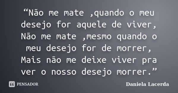 """""""Não me mate ,quando o meu desejo for aquele de viver, Não me mate ,mesmo quando o meu desejo for de morrer, Mais não me deixe viver pra ver o nosso desejo morr... Frase de Daniela Lacerda."""