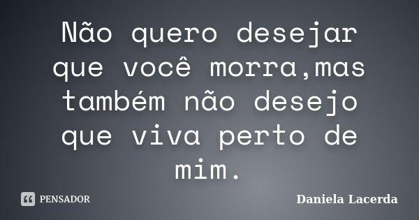 Não quero desejar que você morra,mas também não desejo que viva perto de mim.... Frase de Daniela Lacerda.