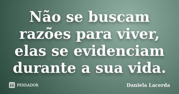 Não se buscam razões para viver,elas se evidenciam durante a sua vida.... Frase de Daniela Lacerda.