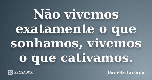 Não vivemos exatamente o que sonhamos, vivemos o que cativamos.... Frase de Daniela Lacerda.