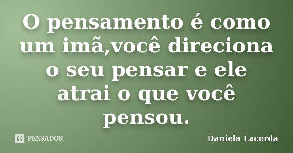 O pensamento é como um imã,você direciona o seu pensar e ele atrai o que você pensou.... Frase de Daniela Lacerda.
