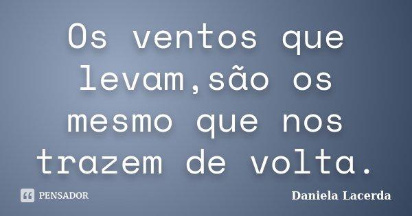 Os ventos que levam,são os mesmo que nos trazem de volta.... Frase de Daniela Lacerda.