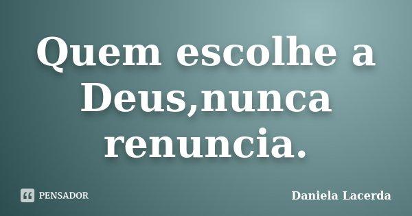 Quem escolhe a Deus,nunca renuncia.... Frase de Daniela Lacerda.