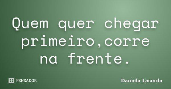 Quem quer chegar primeiro,corre na frente.... Frase de Daniela Lacerda.