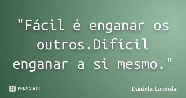 """""""Fácil é enganar os outros.Difícil enganar a si mesmo.""""... Frase de Daniela Lacerda."""