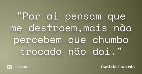 """""""Por ai pensam que me destroem,mais não percebem que chumbo trocado não doi.""""... Frase de Daniela Lacerda."""
