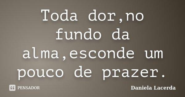 Toda dor,no fundo da alma,esconde um pouco de prazer.... Frase de Daniela Lacerda.