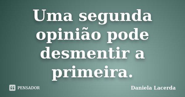 Uma segunda opinião pode desmentir a primeira.... Frase de Daniela Lacerda.