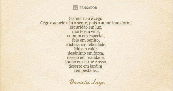 O amor não é cego. Cego é aquele não o sente, pois o amor transforma escuridão em luz, morte em vida, comum em especial, feio em bonito, tristeza em felicidade,... Frase de Daniela Lage.