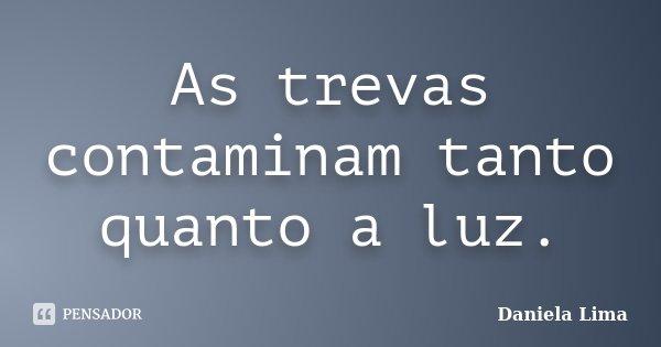 As trevas contaminam tanto quanto a luz.... Frase de Daniela Lima.