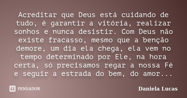 Acreditar que Deus está cuidando de tudo, é garantir a vitória, realizar sonhos e nunca desistir. Com Deus não existe fracasso, mesmo que a benção demore, um di... Frase de Daniela Lucas.