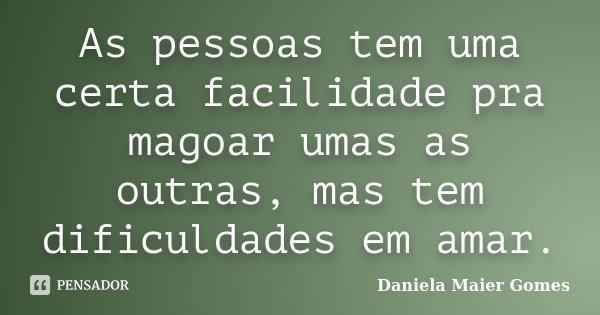 As pessoas tem uma certa facilidade pra magoar umas as outras, mas tem dificuldades em amar.... Frase de Daniela Maier Gomes.