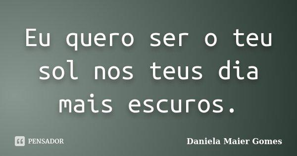 Eu quero ser o teu sol nos teus dia mais escuros.... Frase de Daniela Maier Gomes.