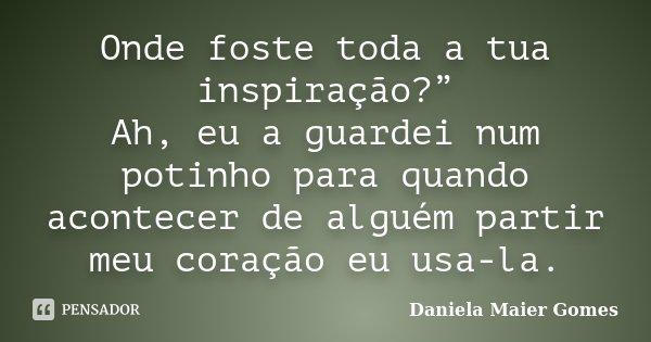 """Onde foste toda a tua inspiração?"""" Ah, eu a guardei num potinho para quando acontecer de alguém partir meu coração eu usa-la.... Frase de Daniela Maier Gomes."""