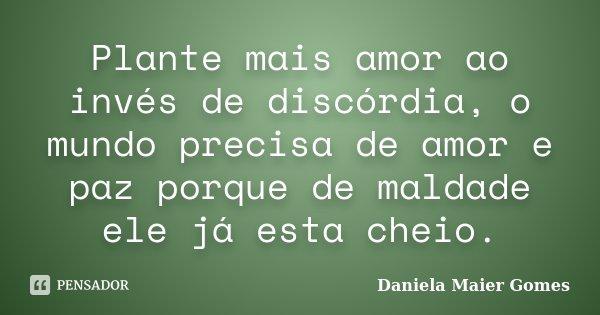 Plante mais amor ao invés de discórdia, o mundo precisa de amor e paz porque de maldade ele já esta cheio.... Frase de Daniela Maier Gomes.