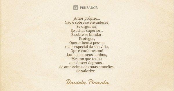 Amor próprio... Não é sobre se envaidecer, Se orgulhar, Se achar superior... É sobre se blindar, Proteger, Querer bem a pessoa mais especial da sua vida, Que é ... Frase de Daniela Pimenta.