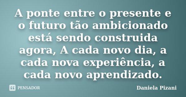 A ponte entre o presente e o futuro tão ambicionado está sendo construida agora, A cada novo dia, a cada nova experiência, a cada novo aprendizado.... Frase de Daniela Pizani.