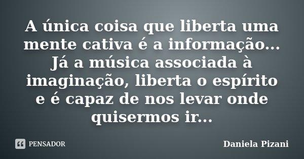 A única coisa que liberta uma mente cativa é a informação... Já a música associada à imaginação, liberta o espírito e é capaz de nos levar onde quisermos ir...... Frase de Daniela Pizani.