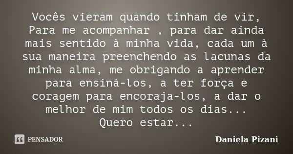 Vocês vieram quando tinham de vir, Para me acompanhar , para dar ainda mais sentido à minha vida, cada um à sua maneira preenchendo as lacunas da minha alma, me... Frase de Daniela Pizani.