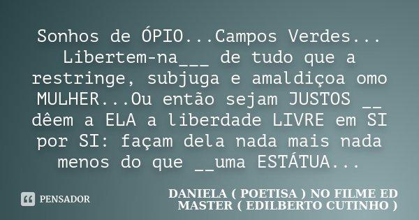 Sonhos de ÓPIO...Campos Verdes... Libertem-na___ de tudo que a restringe, subjuga e amaldiçoa omo MULHER...Ou então sejam JUSTOS __ dêem a ELA a liberdade LIVRE... Frase de DANIELA ( POETISA ) NO FILME ED MASTER ( EDILBERTO CUTINHO ).