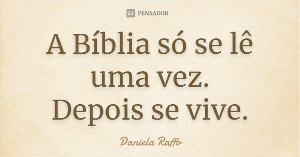 A Bíblia só se lê uma vez. Depois se vive.... Frase de Daniela Raffo.