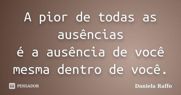 A pior de todas as ausências é a ausência de você mesma dentro de você.... Frase de Daniela Raffo.