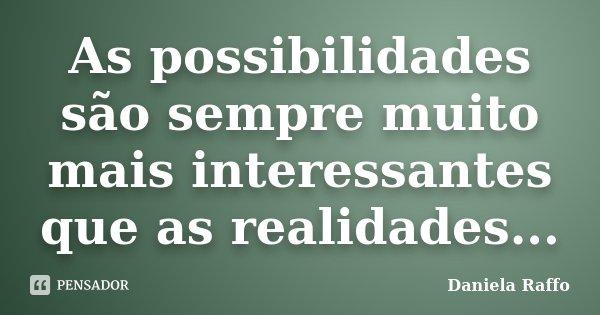 As possibilidades são sempre muito mais interessantes que as realidades...... Frase de Daniela Raffo.
