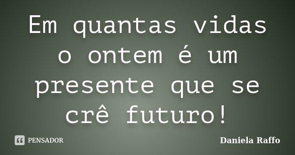 Em quantas vidas o ontem é um presente que se crê futuro!... Frase de Daniela Raffo.