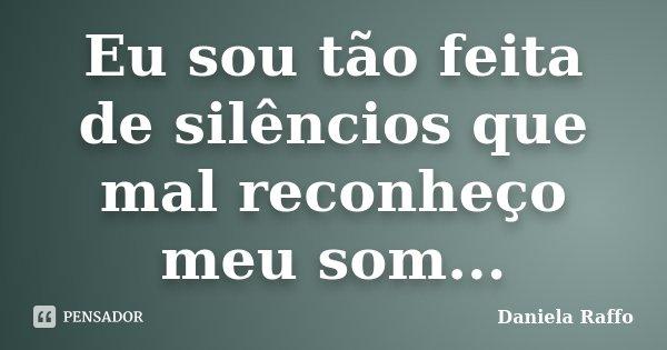 Eu sou tão feita de silêncios que mal reconheço meu som...... Frase de Daniela Raffo.