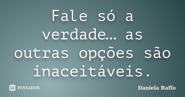 Fale só a verdade… as outras opções são inaceitáveis.... Frase de Daniela Raffo.