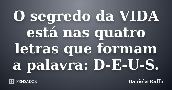O segredo da VIDA está nas quatro letras que formam a palavra: D-E-U-S.... Frase de Daniela Raffo.