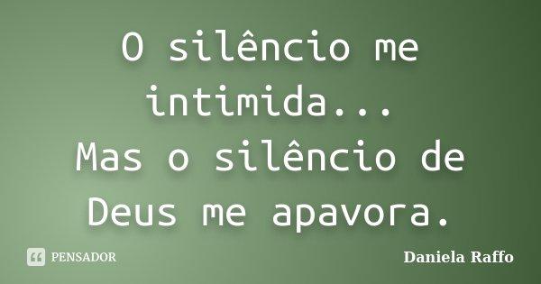 O silêncio me intimida... Mas o silêncio de Deus me apavora.... Frase de Daniela Raffo.