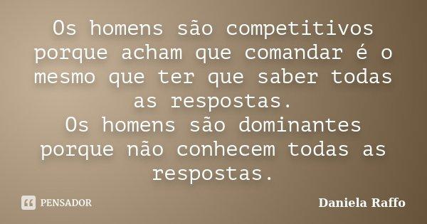 Os homens são competitivos porque acham que comandar é o mesmo que ter que saber todas as respostas. Os homens são dominantes porque não conhecem todas as respo... Frase de Daniela Raffo.