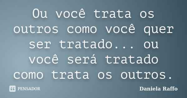 Ou você trata os outros como você quer ser tratado... ou você será tratado como trata os outros.... Frase de Daniela Raffo.