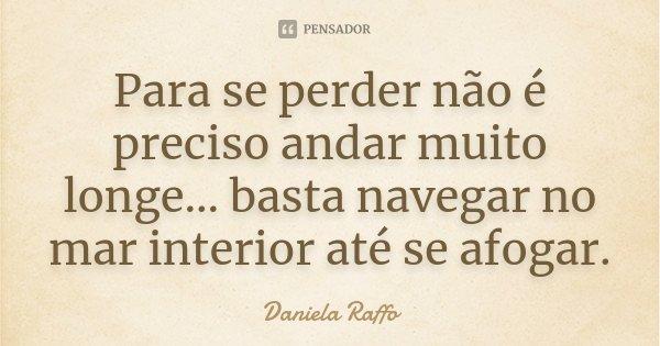 Para se perder não é preciso andar muito longe... basta navegar no mar interior até se afogar.... Frase de Daniela Raffo.