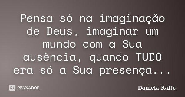 Pensa só na imaginação de Deus, imaginar um mundo com a Sua ausência, quando TUDO era só a Sua presença...... Frase de Daniela Raffo.