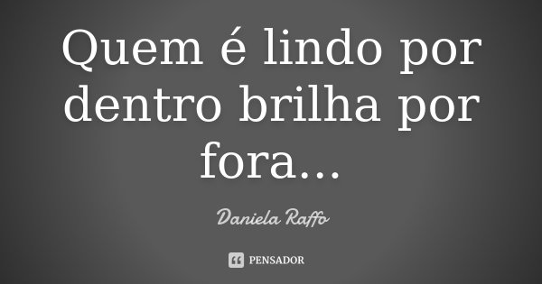 Quem é lindo por dentro brilha por fora...... Frase de Daniela Raffo.